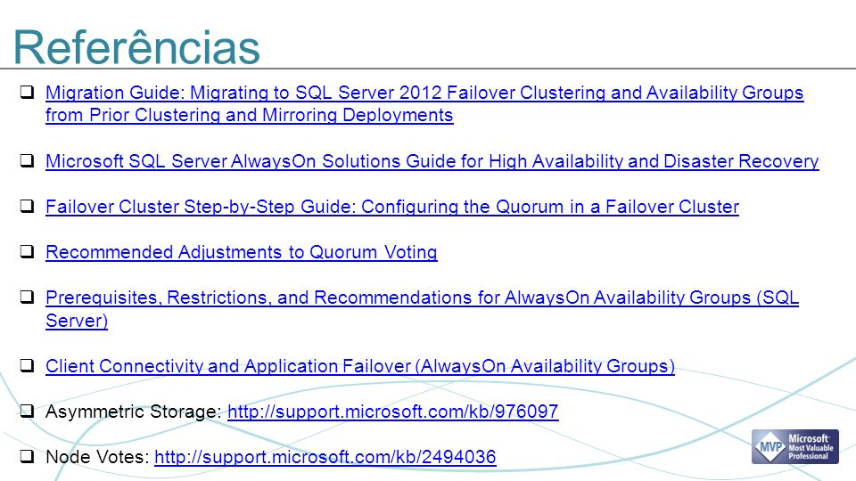 Referências Migration Guide: Migrating to SQL Server 2012 Failover Clustering and Availability Groups from Prior Clustering and Mirroring Deployments Migration Guide: Migrating to SQL Server 2012 Failover Clustering and Availability Groups from Prior Clustering and Mirroring Deployments Microsoft SQL Server AlwaysOn Solutions Guide for High Availability and Disaster Recovery Failover Cluster Step-by-Step Guide: Configuring the Quorum in a Failover Cluster Recommended Adjustments to Quorum Voting Prerequisites, Restrictions, and Recommendations for AlwaysOn Availability Groups (SQL Server) Prerequisites, Restrictions, and Recommendations for AlwaysOn Availability Groups (SQL Server) Client Connectivity and Application Failover (AlwaysOn Availability Groups) Asymmetric Storage: http://support.microsoft.com/kb/976097http://support.microsoft.com/kb/976097 Node Votes: http://support.microsoft.com/kb/2494036http://support.microsoft.com/kb/2494036