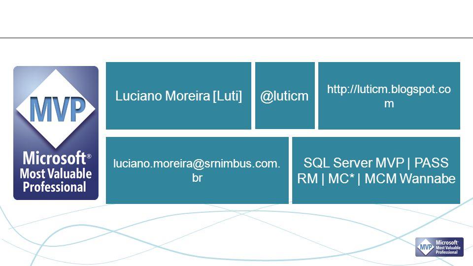 Luciano Moreira [Luti] SQL Server MVP | PASS RM | MC* | MCM Wannabe @luticm http://luticm.blogspot.co m luciano.moreira@srnimbus.com.