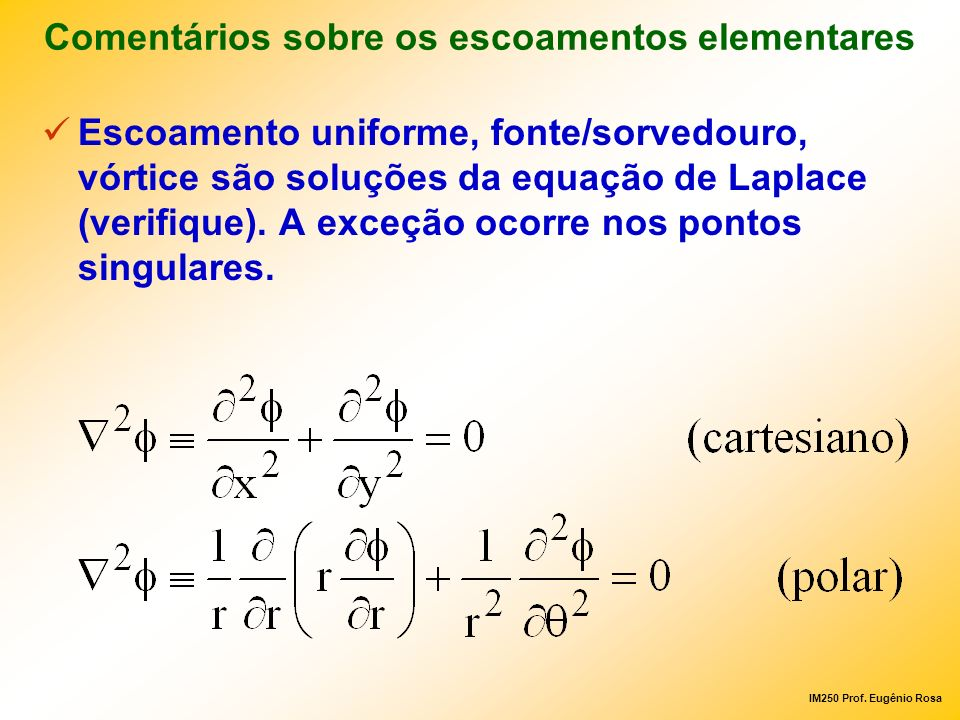IM250 Prof. Eugênio Rosa Comentários sobre os escoamentos elementares Escoamento uniforme, fonte/sorvedouro, vórtice são soluções da equação de Laplac