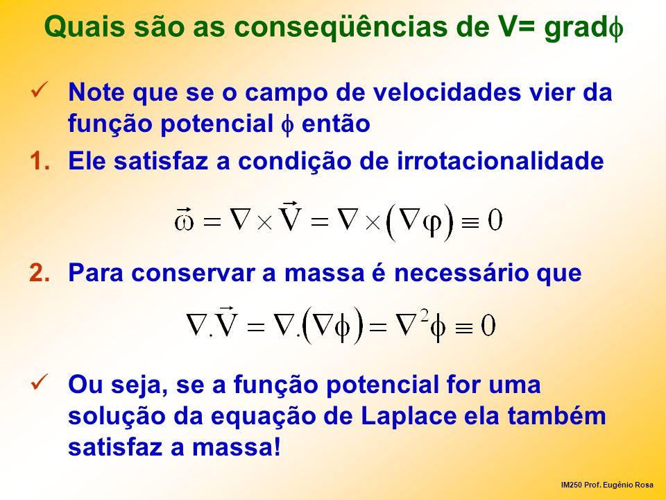 IM250 Prof. Eugênio Rosa Quais são as conseqüências de V= grad Note que se o campo de velocidades vier da função potencial então 1.Ele satisfaz a cond