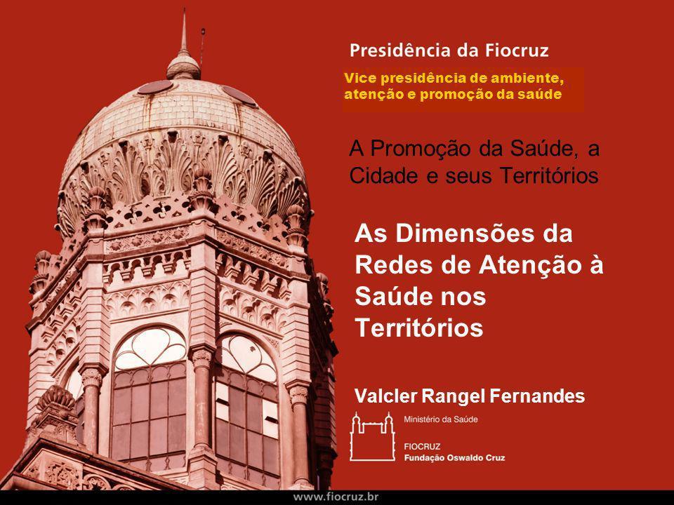 Vice presidência de ambiente, atenção e promoção da saúde As Dimensões da Redes de Atenção à Saúde nos Territórios Valcler Rangel Fernandes A Promoção da Saúde, a Cidade e seus Territórios