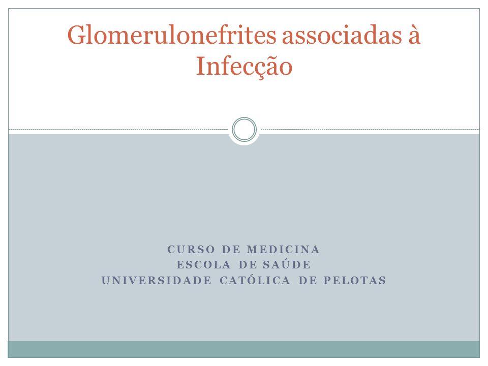 CURSO DE MEDICINA ESCOLA DE SAÚDE UNIVERSIDADE CATÓLICA DE PELOTAS Glomerulonefrites associadas à Infecção
