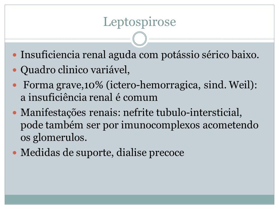 Leptospirose Insuficiencia renal aguda com potássio sérico baixo. Quadro clinico variável, Forma grave,10% (ictero-hemorragica, sind. Weil): a insufic