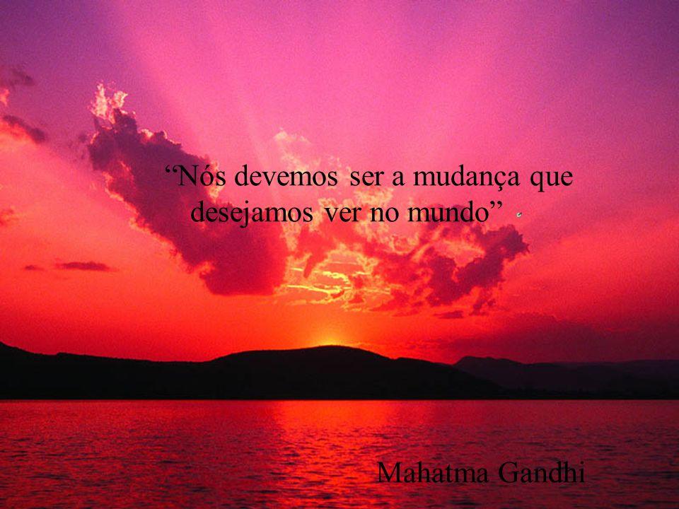 Nós devemos ser a mudança que desejamos ver no mundo Mahatma Gandhi