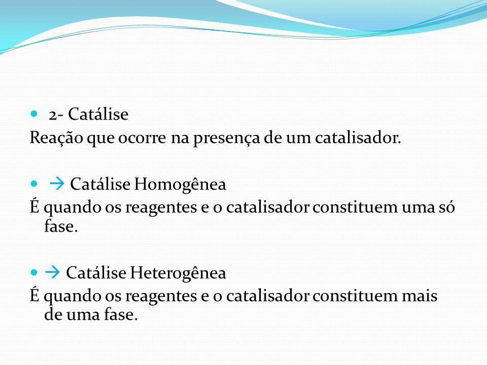 2- Catálise Reação que ocorre na presença de um catalisador. Catálise Homogênea É quando os reagentes e o catalisador constituem uma só fase. Catálise