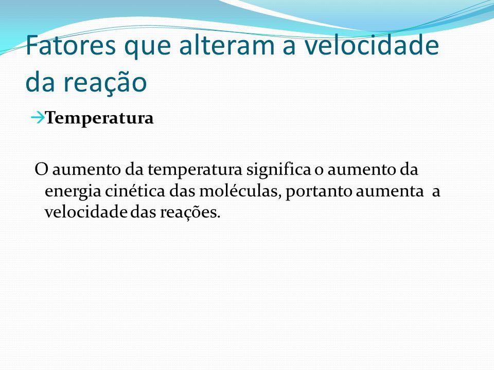 Fatores que alteram a velocidade da reação Temperatura O aumento da temperatura significa o aumento da energia cinética das moléculas, portanto aument