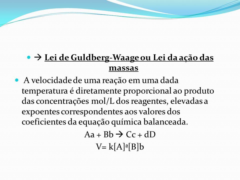 Lei de Guldberg-Waage ou Lei da ação das massas A velocidade de uma reação em uma dada temperatura é diretamente proporcional ao produto das concentra
