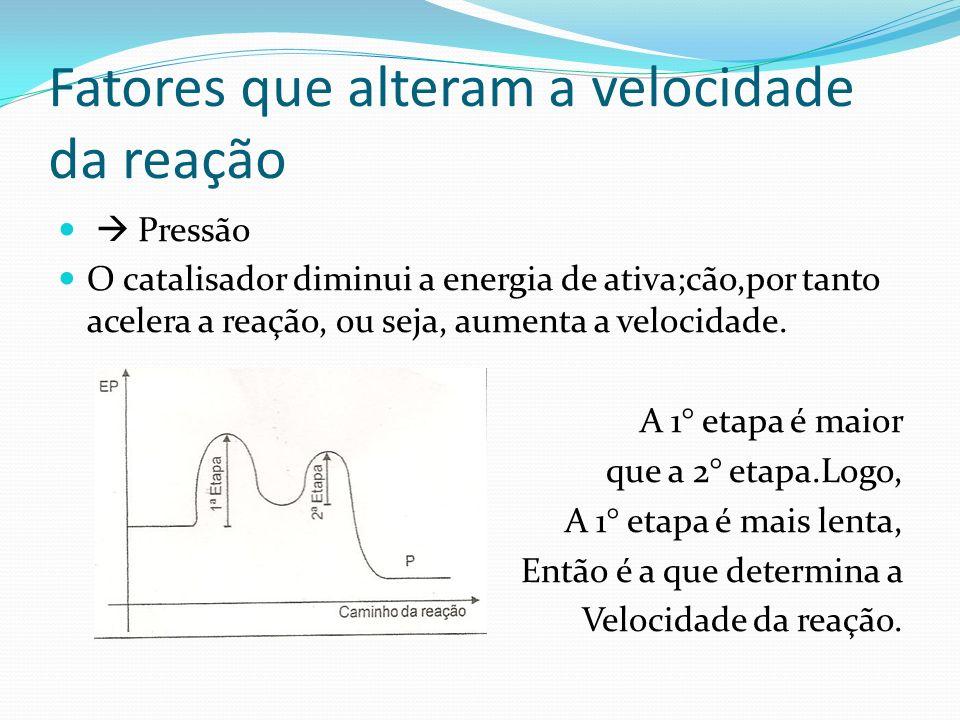 Fatores que alteram a velocidade da reação Pressão O catalisador diminui a energia de ativa;cão,por tanto acelera a reação, ou seja, aumenta a velocid