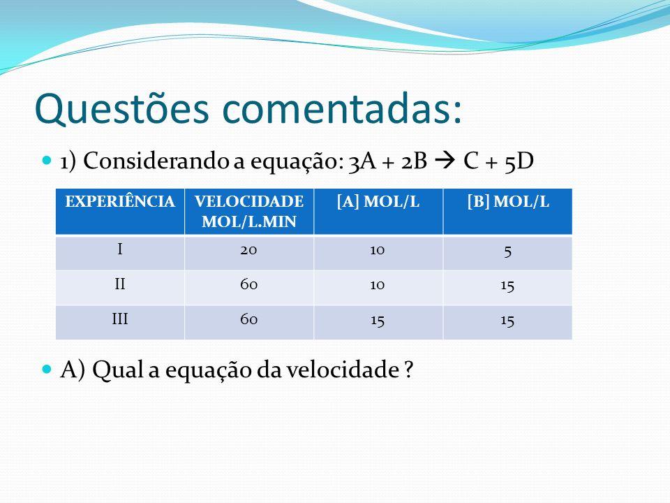 Questões comentadas: 1) Considerando a equação: 3A + 2B C + 5D A) Qual a equação da velocidade ? EXPERIÊNCIAVELOCIDADE MOL/L.MIN [A] MOL/L[B] MOL/L I2