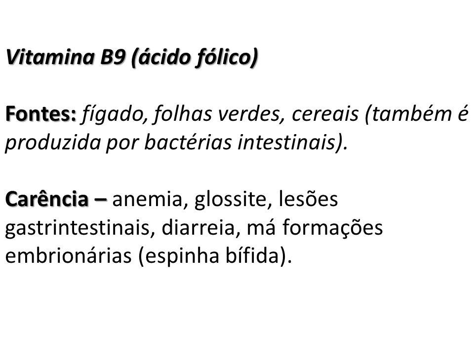 Vitamina B9 (ácido fólico) Fontes: Fontes: fígado, folhas verdes, cereais (também é produzida por bactérias intestinais). Carência – Carência – anemia