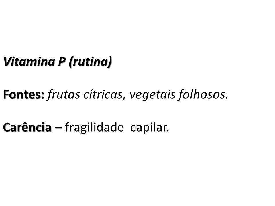 Vitamina P (rutina) Fontes: Fontes: frutas cítricas, vegetais folhosos. Carência – Carência – fragilidade capilar.