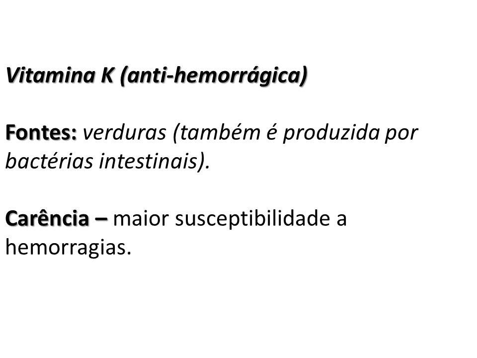 Vitamina K (anti-hemorrágica) Fontes: Fontes: verduras (também é produzida por bactérias intestinais). Carência – Carência – maior susceptibilidade a