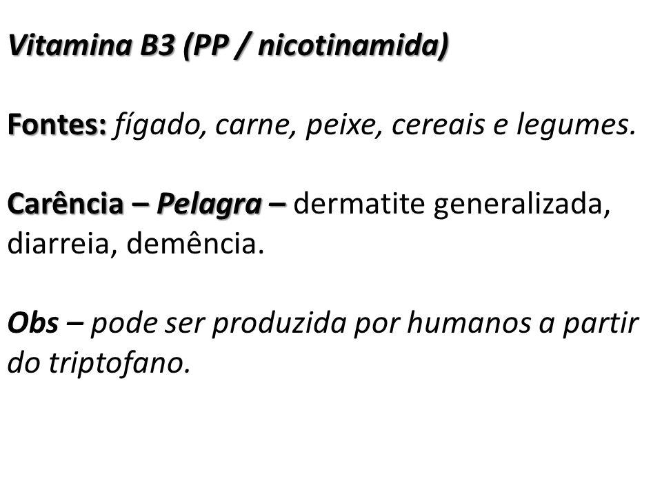 Vitamina B3 (PP / nicotinamida) Fontes: Fontes: fígado, carne, peixe, cereais e legumes. Carência – Pelagra – Carência – Pelagra – dermatite generaliz