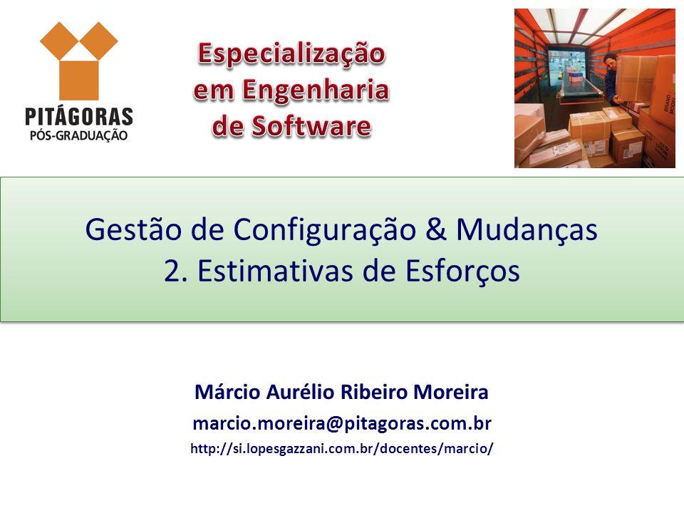 Gestão de Configuração & Mudanças 2. Estimativas de Esforços Márcio Aurélio Ribeiro Moreira marcio.moreira@pitagoras.com.br http://si.lopesgazzani.com