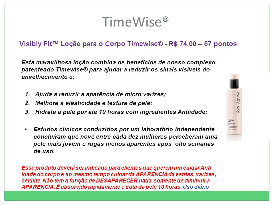 TimeWise® Esta maravilhosa loção combina os benefícios de nosso complexo patenteado Timewise® para ajudar a reduzir os sinais visíveis do envelhecimento e: 1.Ajuda a reduzir a aparência de micro varizes; 2.Melhora a elasticidade e textura da pele; 3.Hidrata a pele por até 10 horas com ingredientes Antiidade; Estudos clínicos conduzidos por um laboratório independente concluíram que nove entre cada dez mulheres perceberam uma pele mais jovem e rugas menos aparentes após oito semanas de uso.
