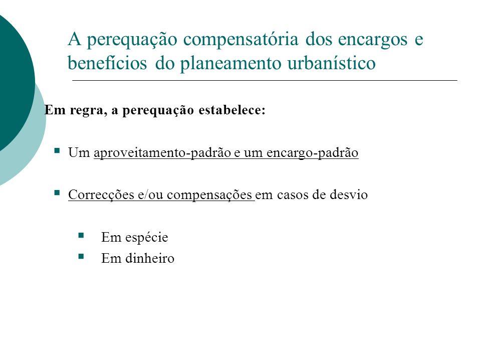 A perequação compensatória dos encargos e benefícios do planeamento urbanístico Em regra, a perequação estabelece: Um aproveitamento-padrão e um encar