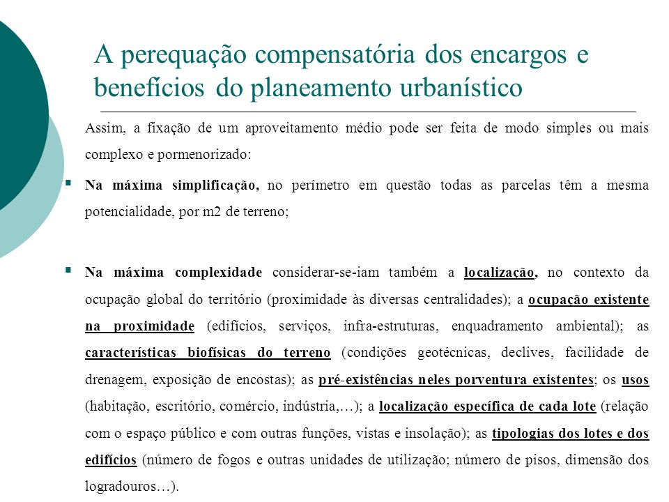 A perequação compensatória dos encargos e benefícios do planeamento urbanístico Discricionariedade na criação e conformação dos mecanismos de perequação Opção pelo instrumento de perequação Recurso combinado a mais do que um mecanismo de perequação (não têm de ser os do RJIGT) Determinação do funcionamento do mecanismo de perequação