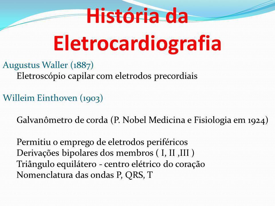 História da Eletrocardiografia Augustus Waller (1887) Eletroscópio capilar com eletrodos precordiais Willeim Einthoven (1903) Galvanômetro de corda (P