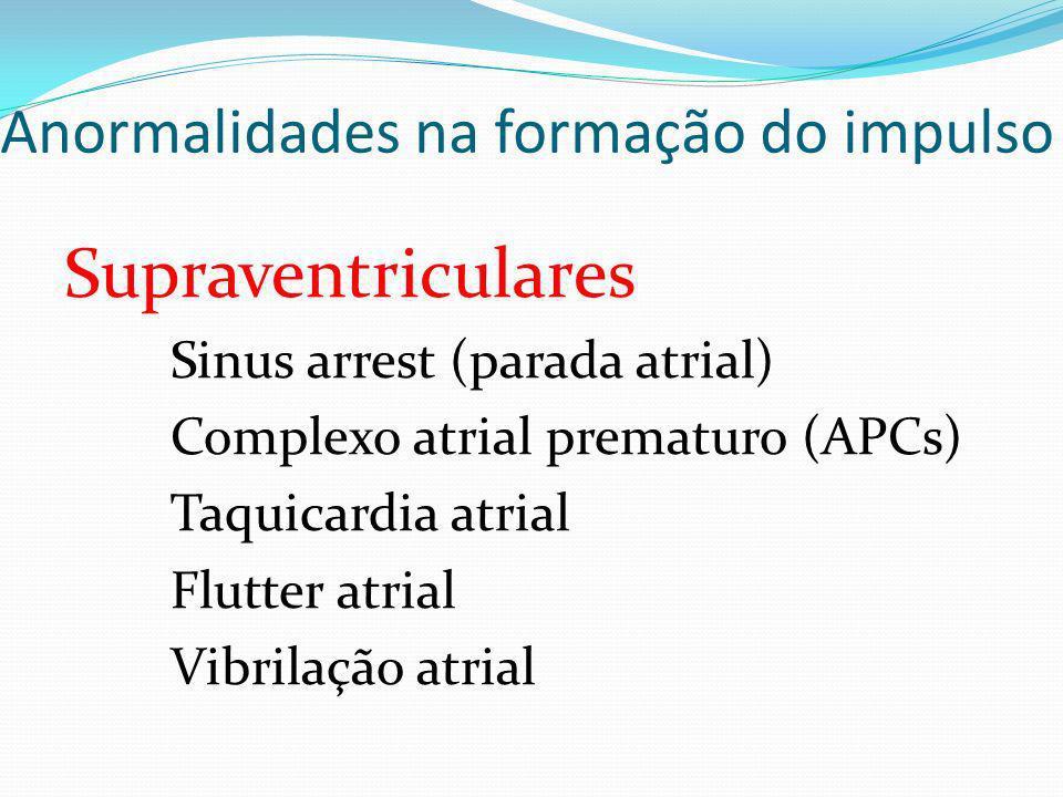 Anormalidades na formação do impulso Supraventriculares Sinus arrest (parada atrial) Complexo atrial prematuro (APCs) Taquicardia atrial Flutter atria