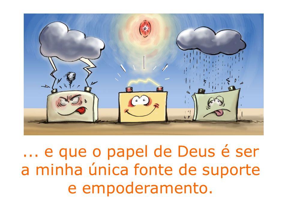 ... e que o papel de Deus é ser a minha única fonte de suporte e empoderamento.