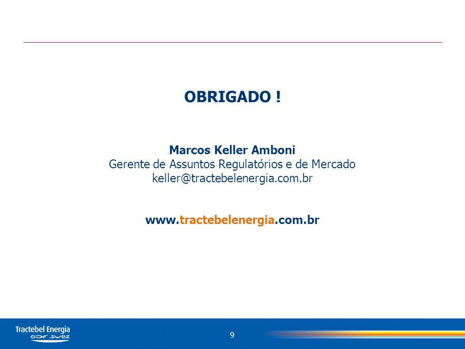 OBRIGADO ! Marcos Keller Amboni Gerente de Assuntos Regulatórios e de Mercado keller@tractebelenergia.com.br www.tractebelenergia.com.br 9
