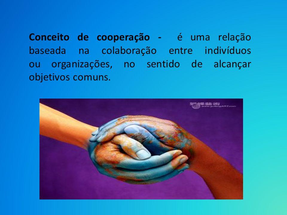 Conceito de cooperação - é uma relação baseada na colaboração entre indivíduos ou organizações, no sentido de alcançar objetivos comuns.