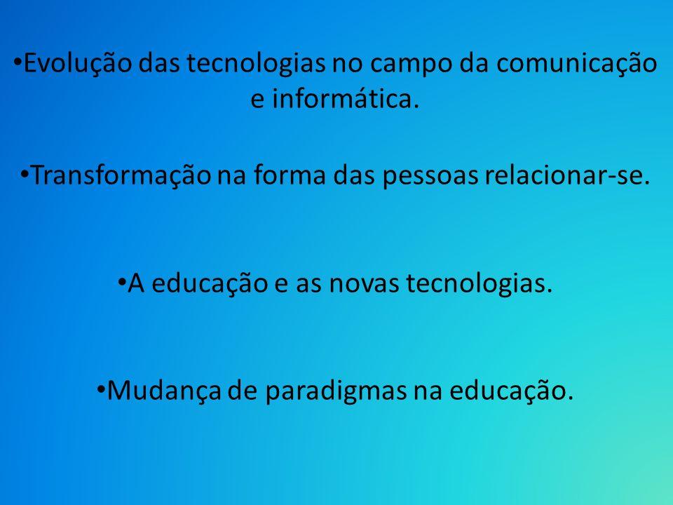 Evolução das tecnologias no campo da comunicação e informática. Transformação na forma das pessoas relacionar-se. A educação e as novas tecnologias. M