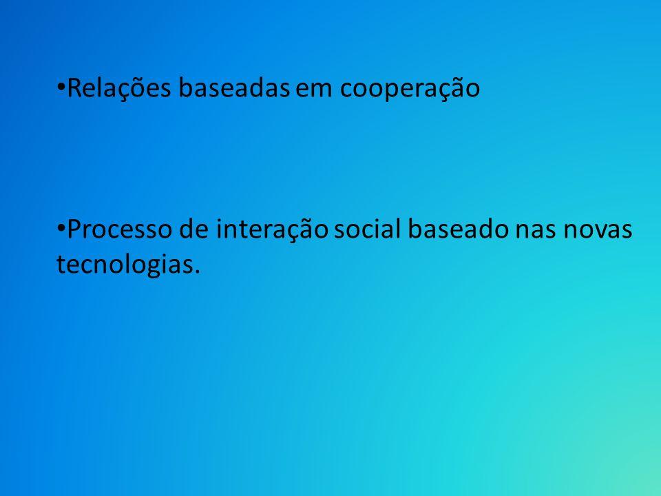 Relações baseadas em cooperação Processo de interação social baseado nas novas tecnologias.
