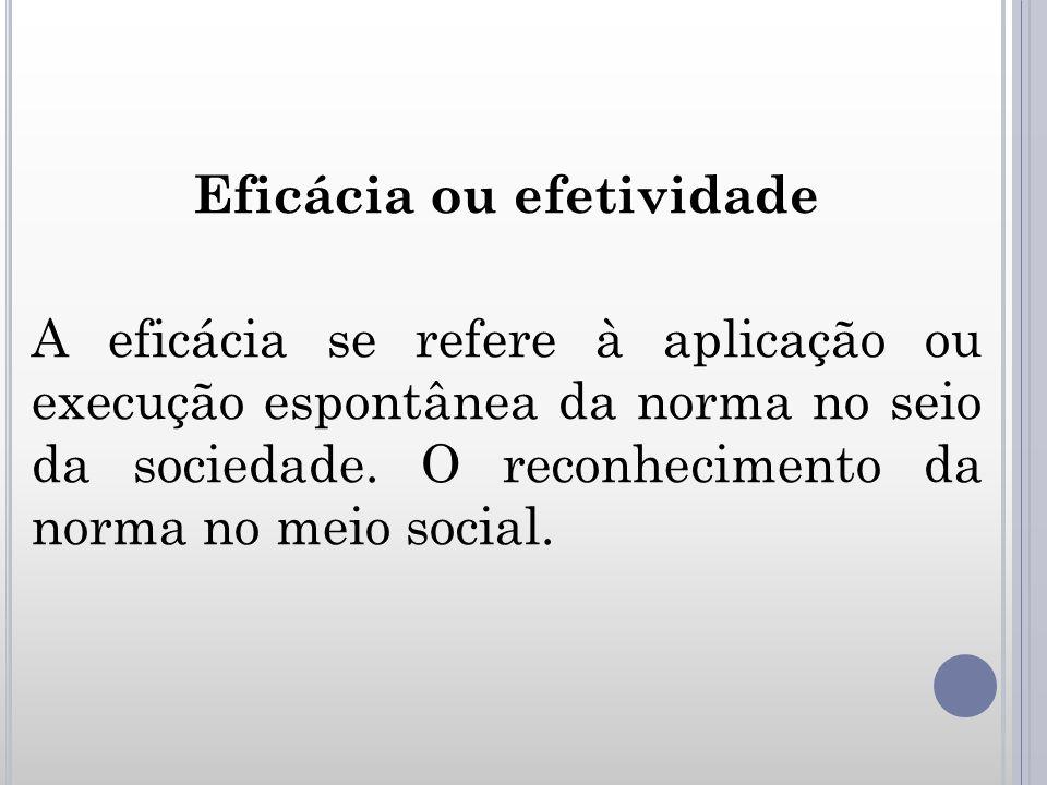Eficácia ou efetividade A eficácia se refere à aplicação ou execução espontânea da norma no seio da sociedade. O reconhecimento da norma no meio socia