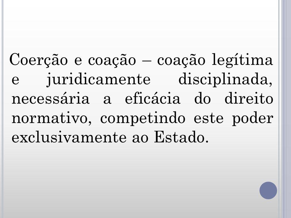 Coerção e coação – coação legítima e juridicamente disciplinada, necessária a eficácia do direito normativo, competindo este poder exclusivamente ao E