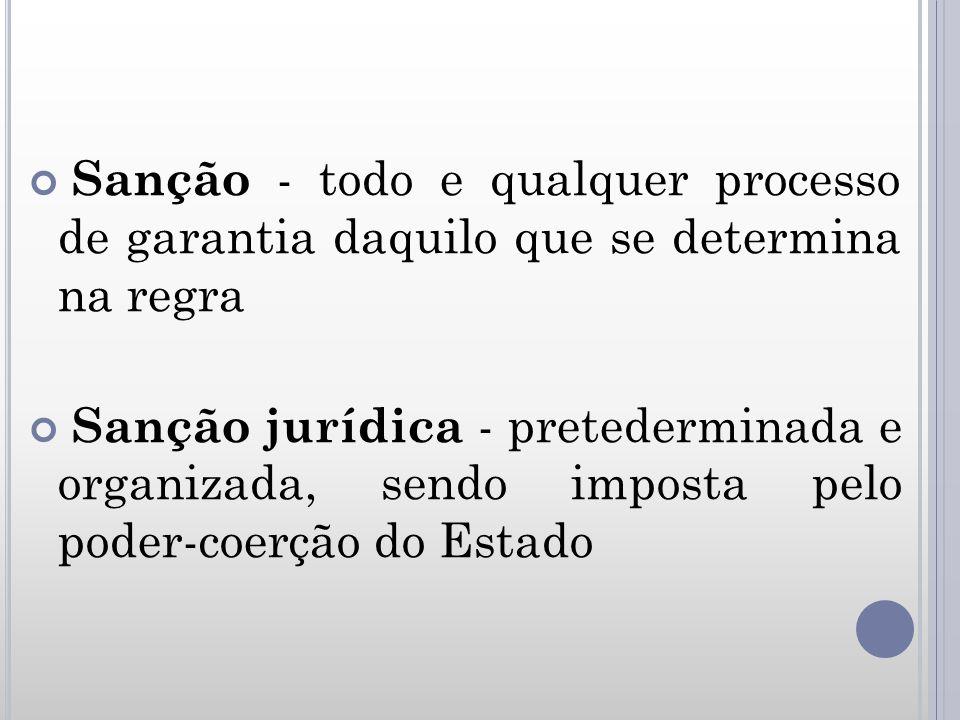 Sanção - todo e qualquer processo de garantia daquilo que se determina na regra Sanção jurídica - pretederminada e organizada, sendo imposta pelo pode