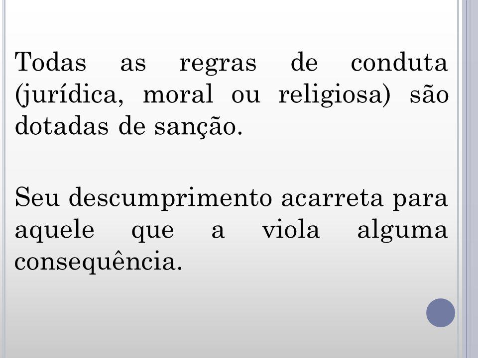 Todas as regras de conduta (jurídica, moral ou religiosa) são dotadas de sanção. Seu descumprimento acarreta para aquele que a viola alguma consequênc