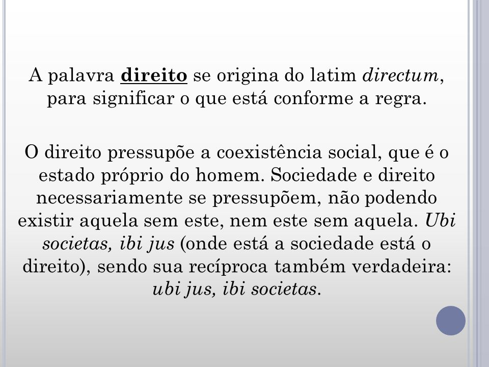 A palavra direito se origina do latim directum, para significar o que está conforme a regra. O direito pressupõe a coexistência social, que é o estado