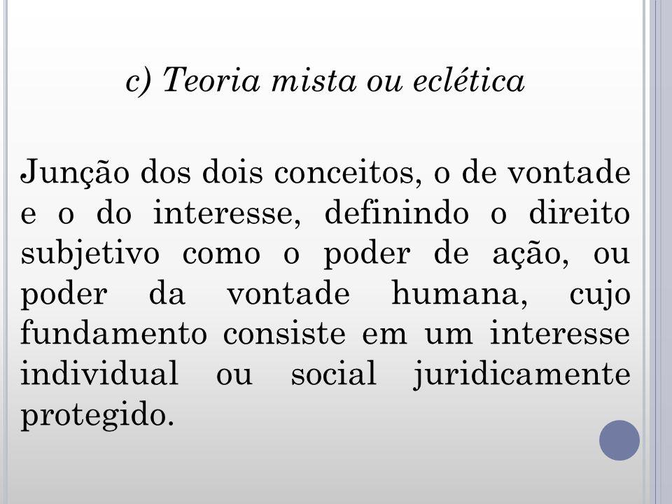 c) Teoria mista ou eclética Junção dos dois conceitos, o de vontade e o do interesse, definindo o direito subjetivo como o poder de ação, ou poder da