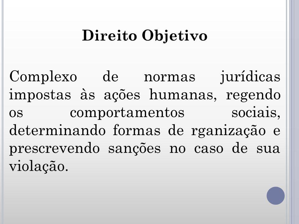 Direito Objetivo Complexo de normas jurídicas impostas às ações humanas, regendo os comportamentos sociais, determinando formas de rganização e prescr