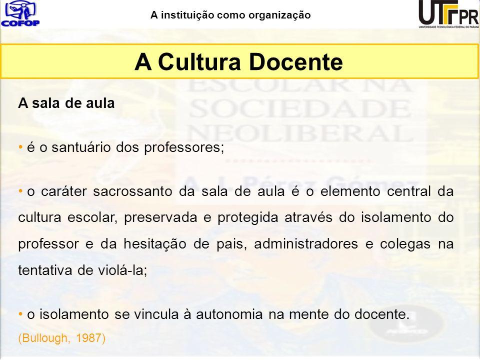 A instituição como organização A sala de aula é o santuário dos professores; o caráter sacrossanto da sala de aula é o elemento central da cultura esc