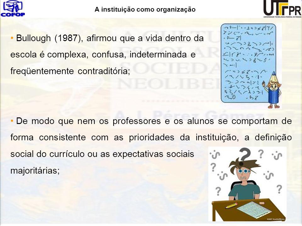 A instituição como organização Bullough (1987), afirmou que a vida dentro da escola é complexa, confusa, indeterminada e freqüentemente contraditória;