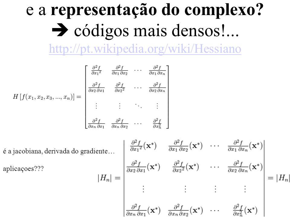 e a representação do complexo? códigos mais densos!... http://pt.wikipedia.org/wiki/Hessiano http://pt.wikipedia.org/wiki/Hessiano é a jacobiana, deri