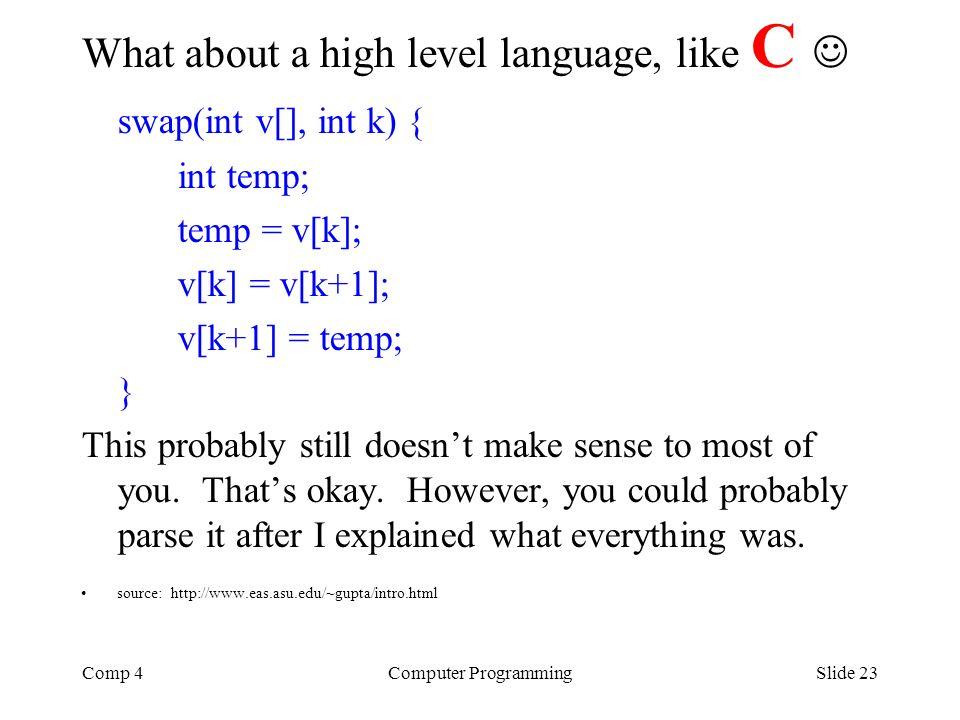 Comp 4Computer ProgrammingSlide 23 What about a high level language, like C swap(int v[], int k) { int temp; temp = v[k]; v[k] = v[k+1]; v[k+1] = temp