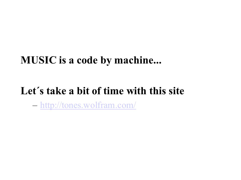 MUSIC is a code by machine... Let´s take a bit of time with this site –http://tones.wolfram.com/http://tones.wolfram.com/