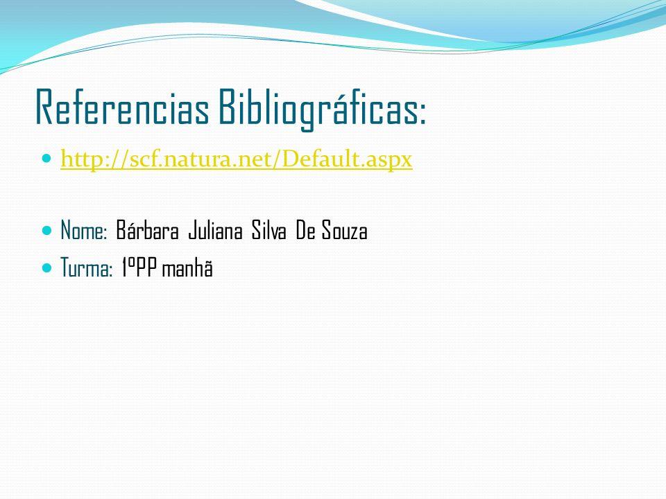 Referencias Bibliográficas: http://scf.natura.net/Default.aspx Nome: Bárbara Juliana Silva De Souza Turma: 1°PP manhã