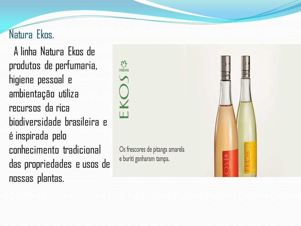 Natura Ekos. A linha Natura Ekos de produtos de perfumaria, higiene pessoal e ambientação utiliza recursos da rica biodiversidade brasileira e é inspi