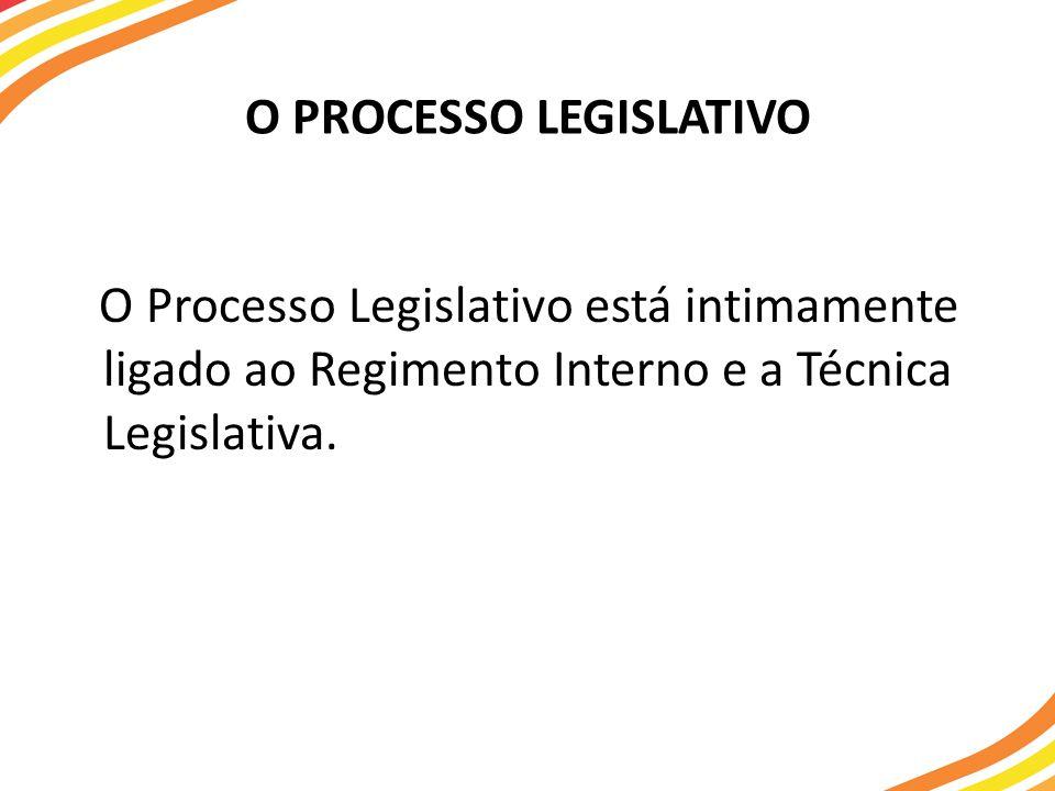 O PROCESSO LEGISLATIVO O Processo Legislativo está intimamente ligado ao Regimento Interno e a Técnica Legislativa.