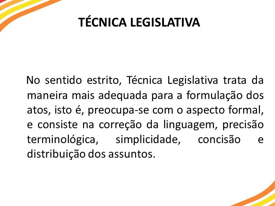 TÉCNICA LEGISLATIVA No sentido estrito, Técnica Legislativa trata da maneira mais adequada para a formulação dos atos, isto é, preocupa-se com o aspec
