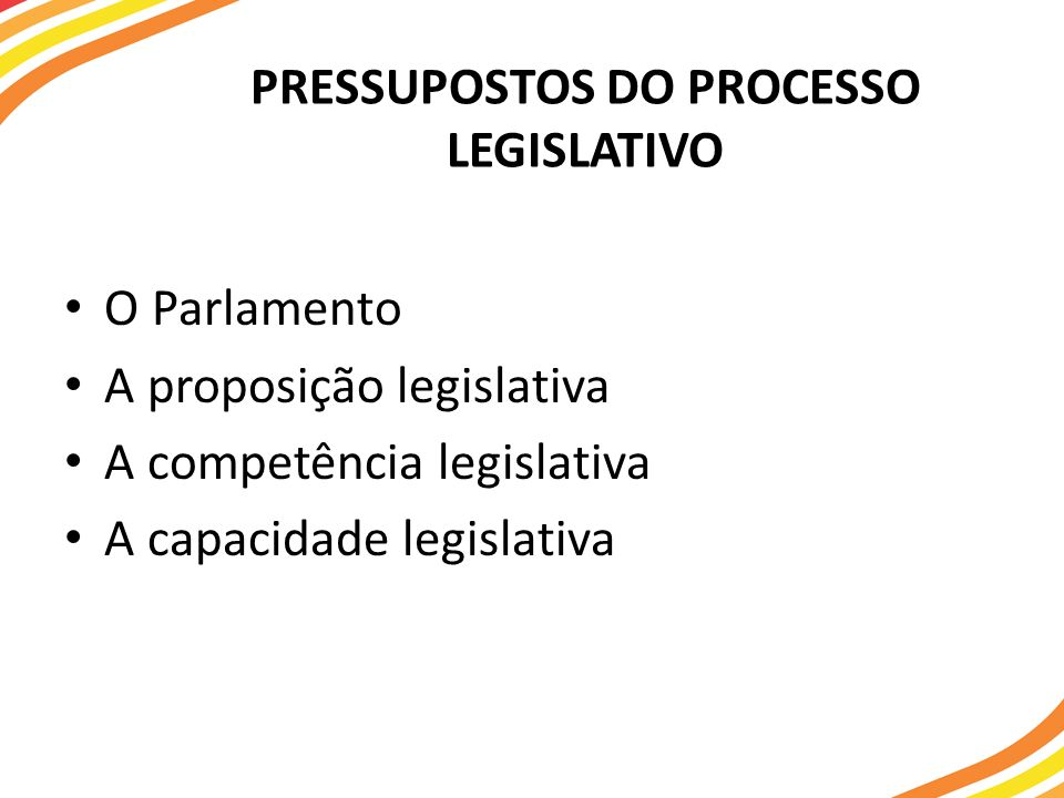 PRESSUPOSTOS DO PROCESSO LEGISLATIVO O Parlamento A proposição legislativa A competência legislativa A capacidade legislativa
