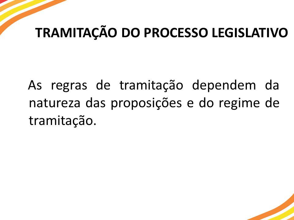 TRAMITAÇÃO DO PROCESSO LEGISLATIVO As regras de tramitação dependem da natureza das proposições e do regime de tramitação.