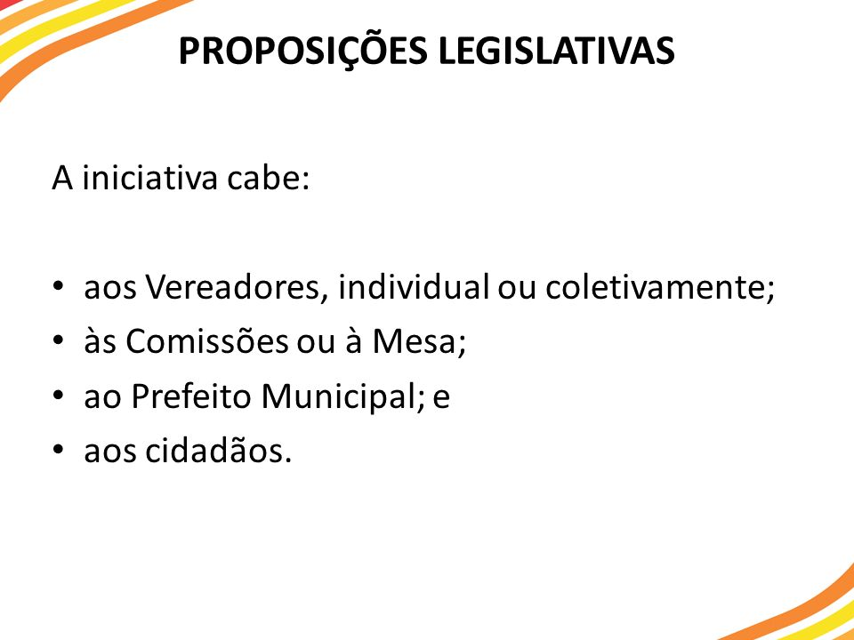 PROPOSIÇÕES LEGISLATIVAS A iniciativa cabe: aos Vereadores, individual ou coletivamente; às Comissões ou à Mesa; ao Prefeito Municipal; e aos cidadãos.