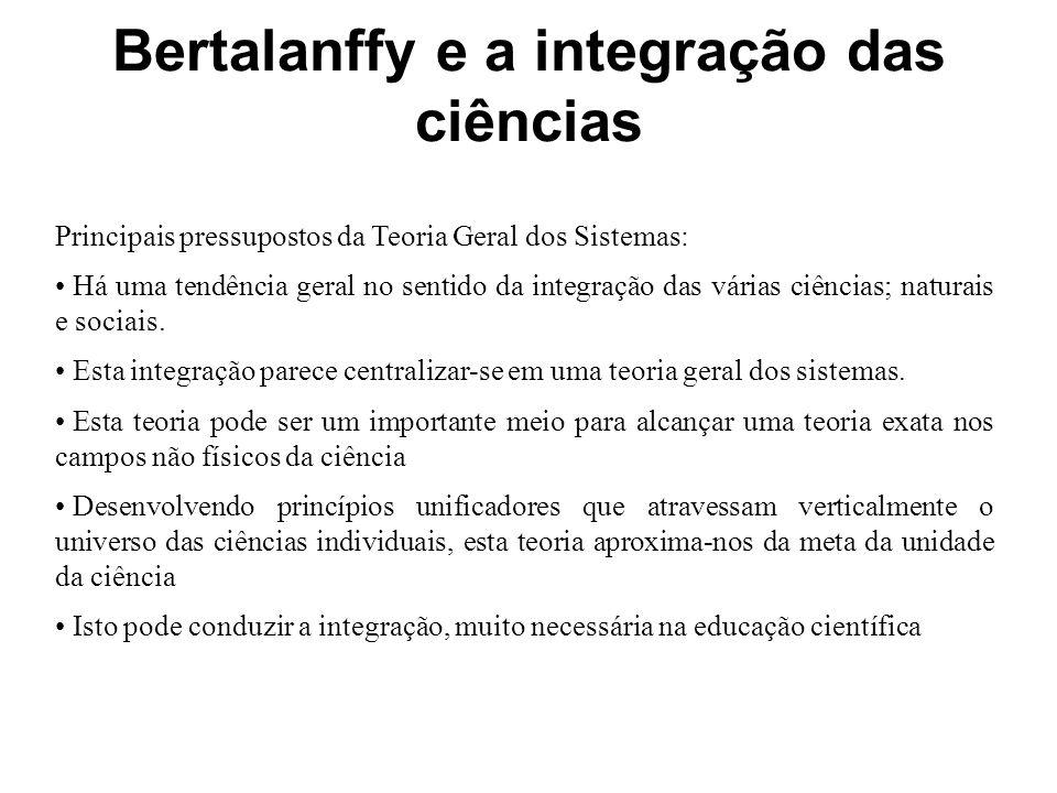 Bertalanffy e a integração das ciências Principais pressupostos da Teoria Geral dos Sistemas: Há uma tendência geral no sentido da integração das vári