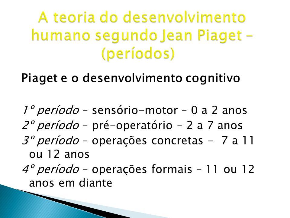 Piaget e o desenvolvimento cognitivo 1º período – sensório-motor – 0 a 2 anos 2º período – pré-operatório – 2 a 7 anos 3º período – operações concreta