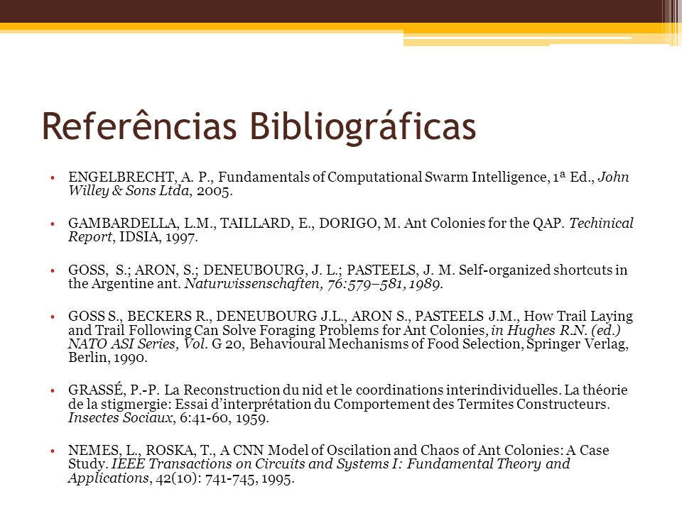 Referências Bibliográficas ENGELBRECHT, A. P., Fundamentals of Computational Swarm Intelligence, 1ª Ed., John Willey & Sons Ltda, 2005. GAMBARDELLA, L